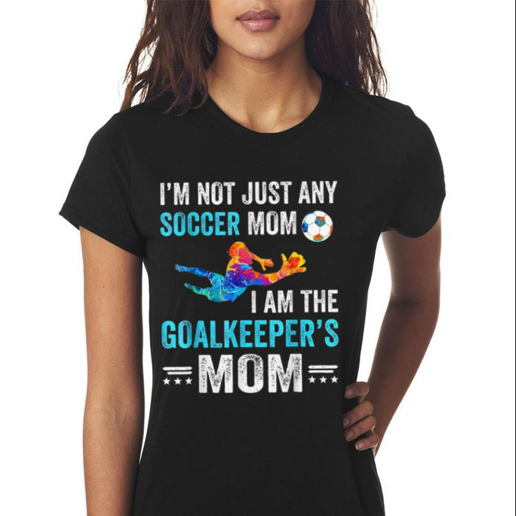 Awesome I M Not Just Any Soccer Mom I Am The Goalkeeper S Mom Shirt 3 1.jpg