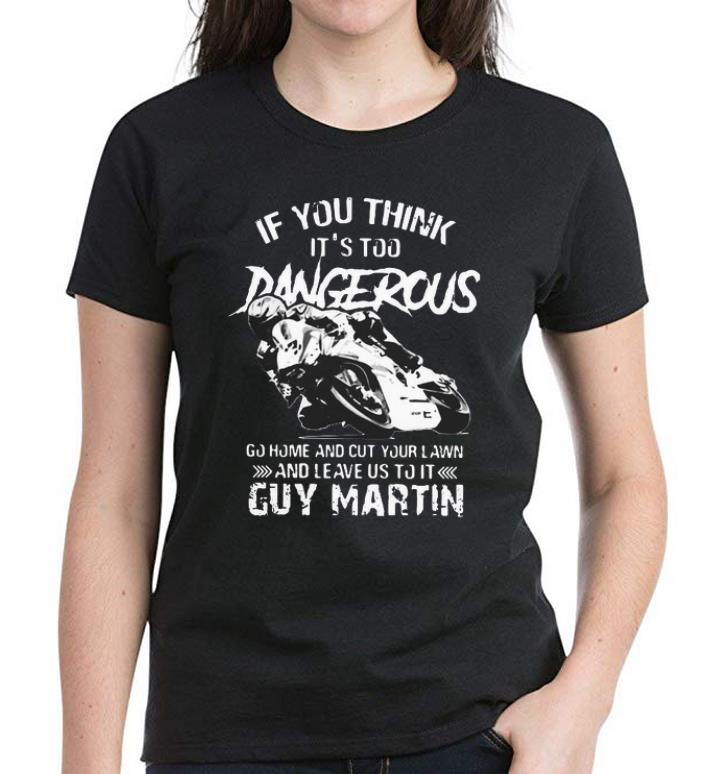 Awesome If You Think It S Too Dangerous Guy Martin Motorbike Racing Shirt 3 1.jpg