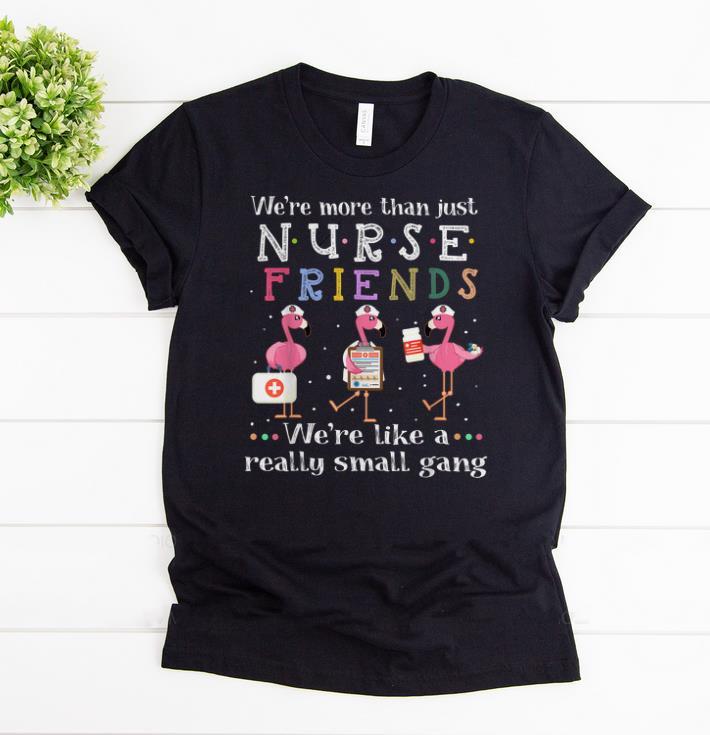 Awesome We Re More Than Nurse Friends Like A Really Small Gang Flamingos Shirts 1 1.jpg