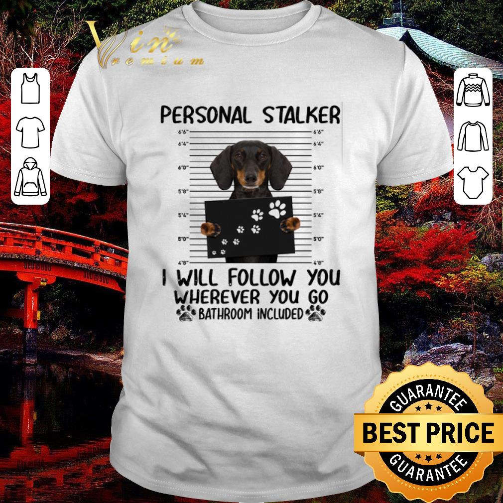 Funny Dachshund Personal Stalker I Will Follow You Wherever You Go Shirt 1 1.jpg