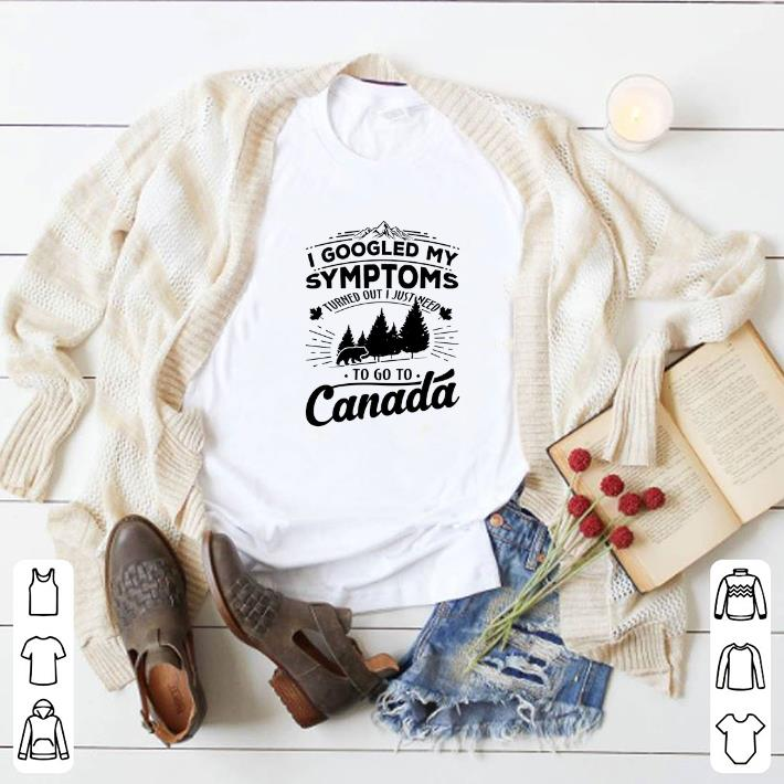 Nice I googled my symptoms turned out i just need to go to Canada shirt