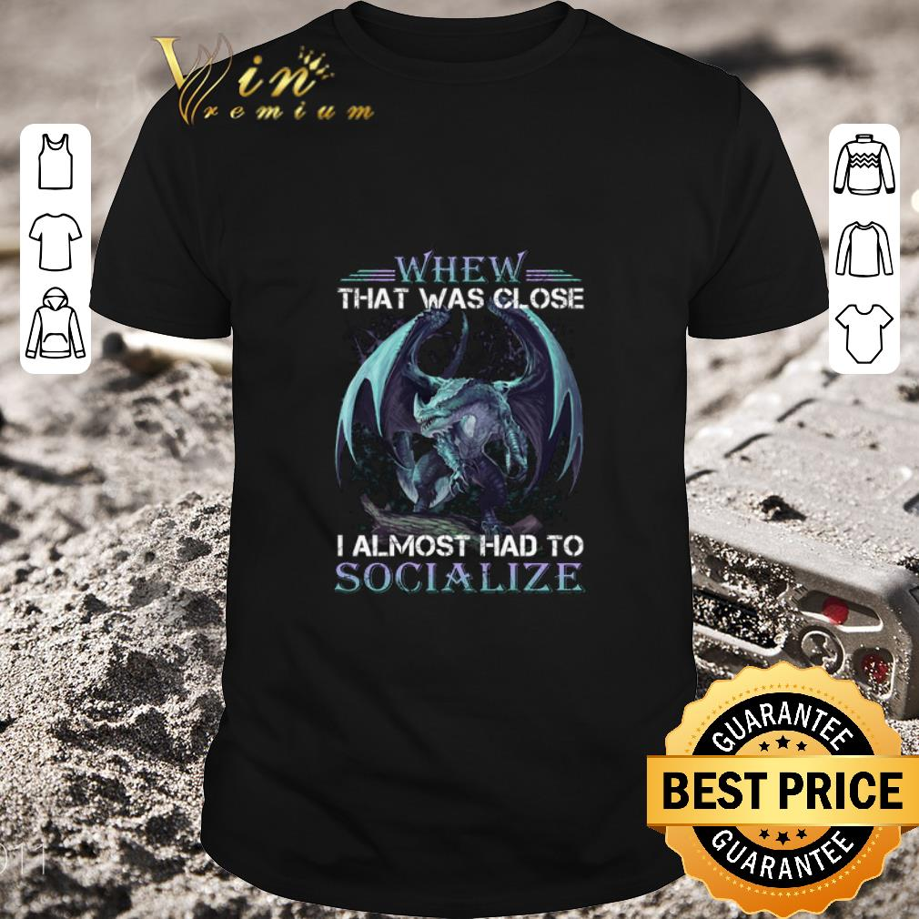 Original Dragon Whew That Was Close I Almost Had To Socialize Shirt 1 2 1.jpg