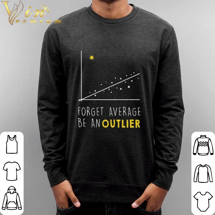 Pretty Forget average be an outlier shirt