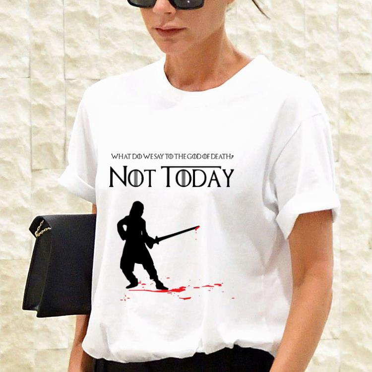 Awesome Arya Stark Got What Do We Say To The God Of Death Not Today Shirt 3 1.jpg