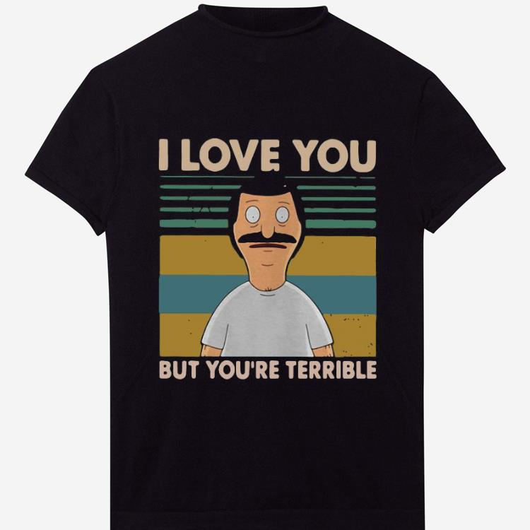 Awesome Vintage Bob S Burgers I Love You But You Re All Terrible Shirt 1 1.jpg