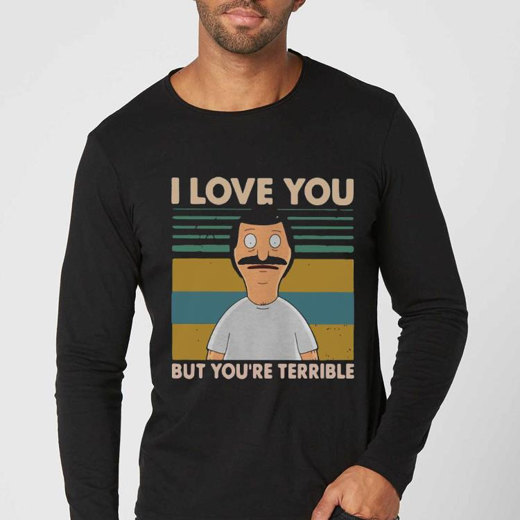Awesome Vintage Bob's Burgers I Love You But You're All Terrible shirt