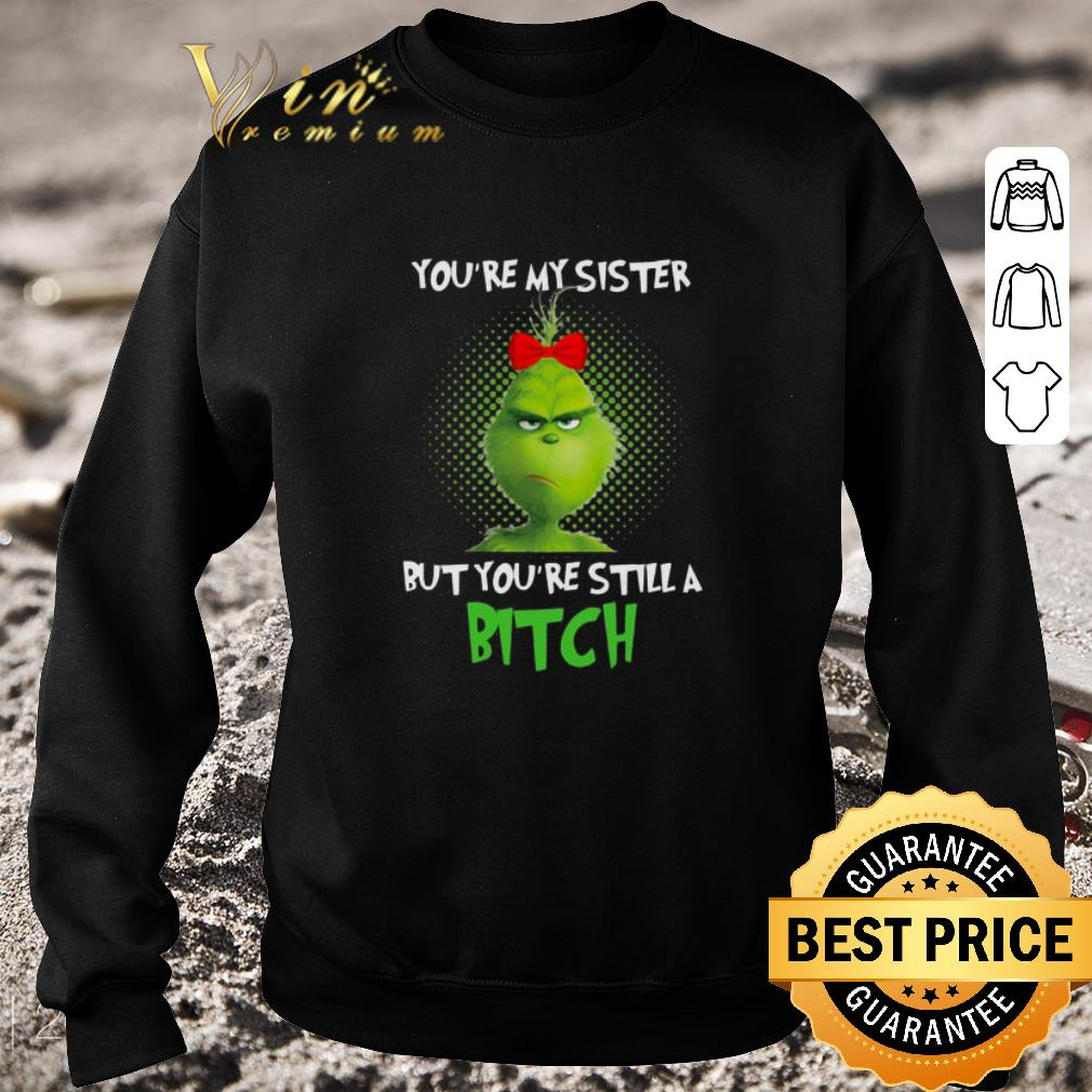 Hot Grinch you're my sister but you're still a bitch shirt