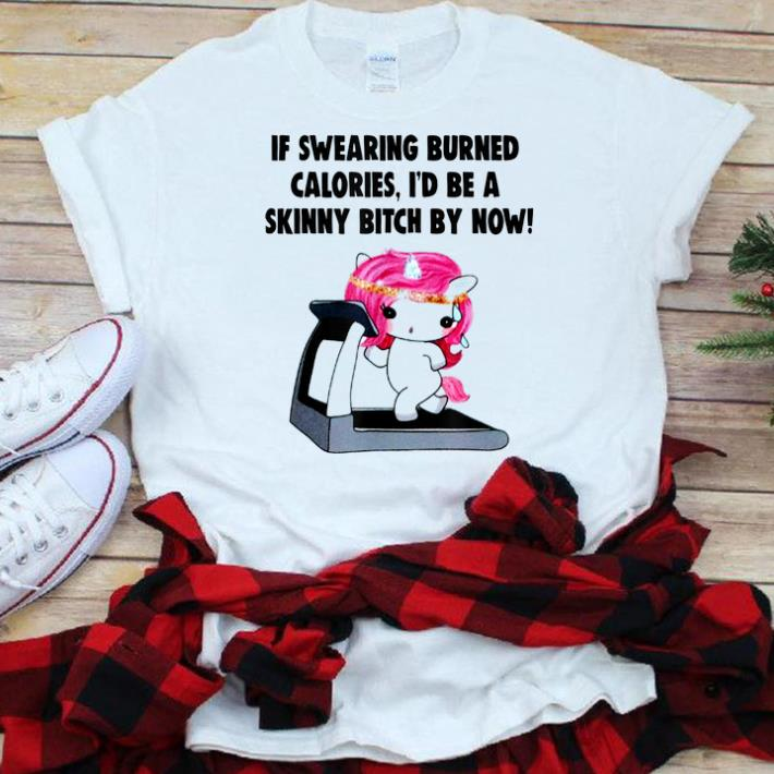 Nice If Swearing Burned Calories I D Be A Skinny Bitch By Now Shirt 1 1.jpg
