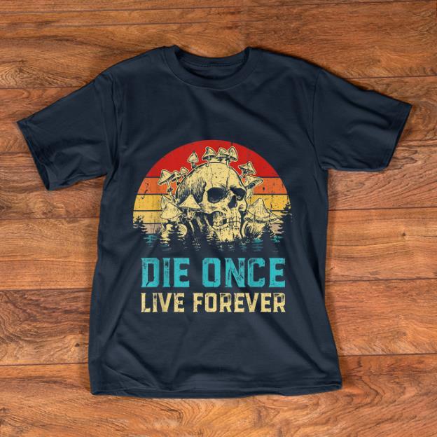 Premium Vintage Die Once Live Forever Mushroom Skull Shirt 1 1.jpg