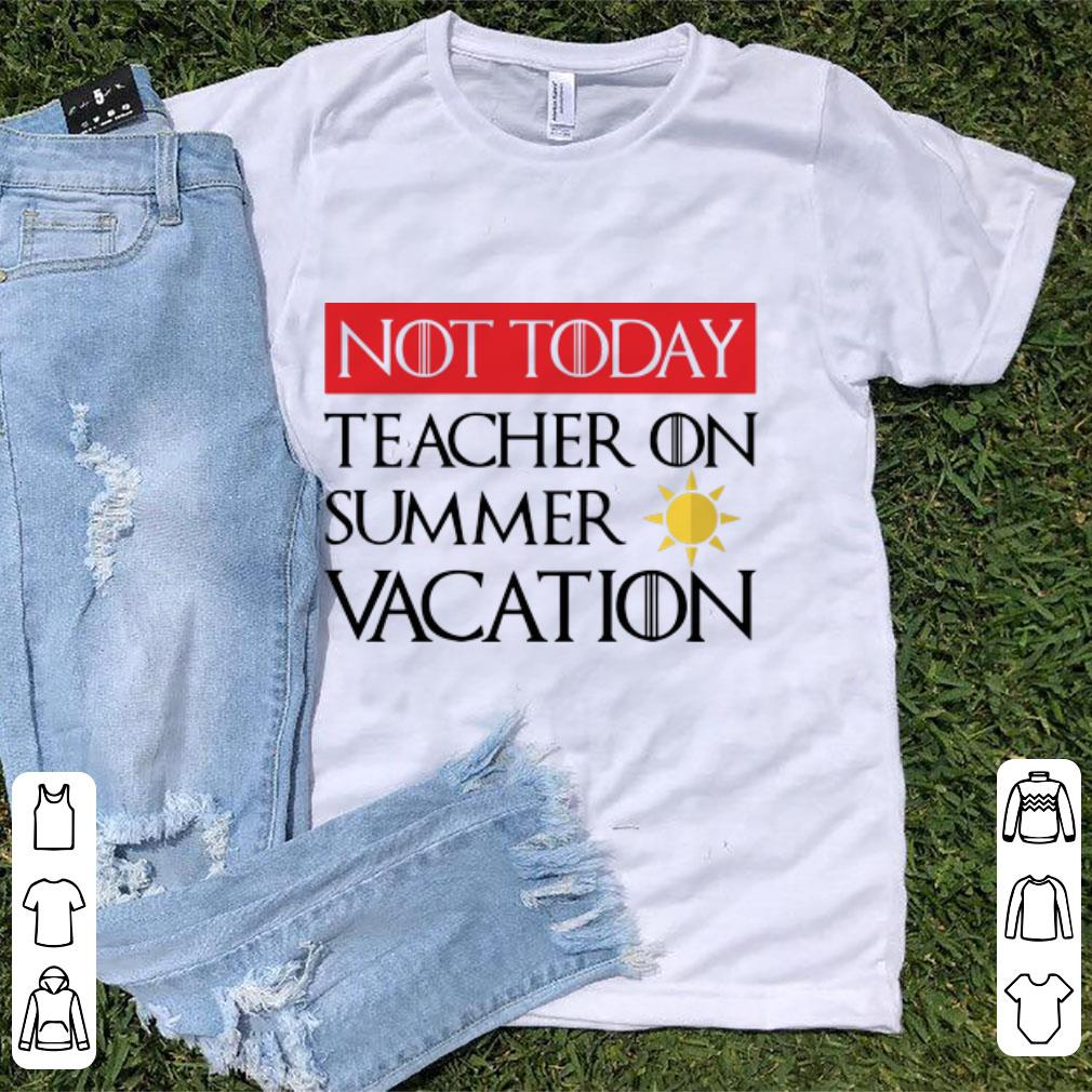 Pretty Game Of Thrones Not Today Teacher On Summer Vacation Shirt 1 1.jpg