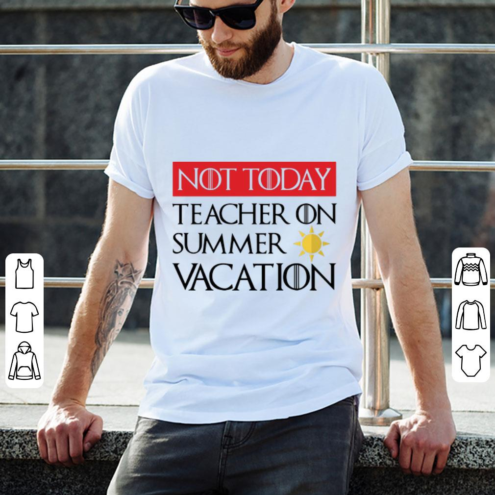 Pretty Game Of Thrones Not Today Teacher On Summer Vacation Shirt 2 1.jpg