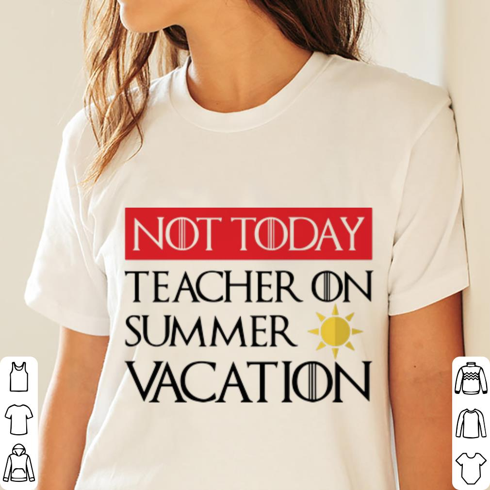 Pretty Game Of Thrones Not Today Teacher On Summer Vacation Shirt 3 1.jpg