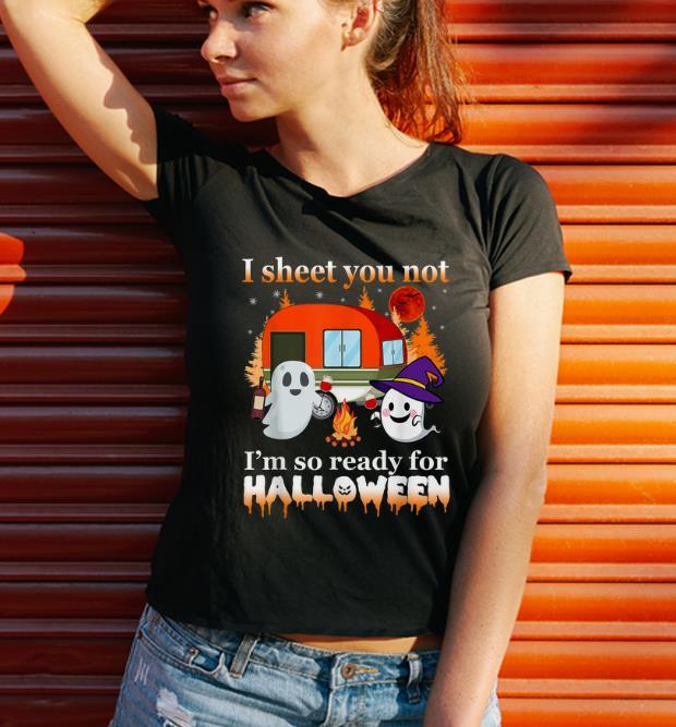 Top Camping I Sheet You Not I M So Ready For Halloween Shirt 3 1.jpg