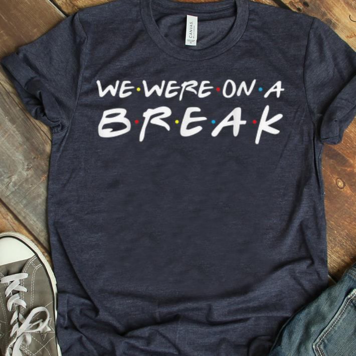 Awesome We Were On A Break Friends Style Shirt 1 1.jpg