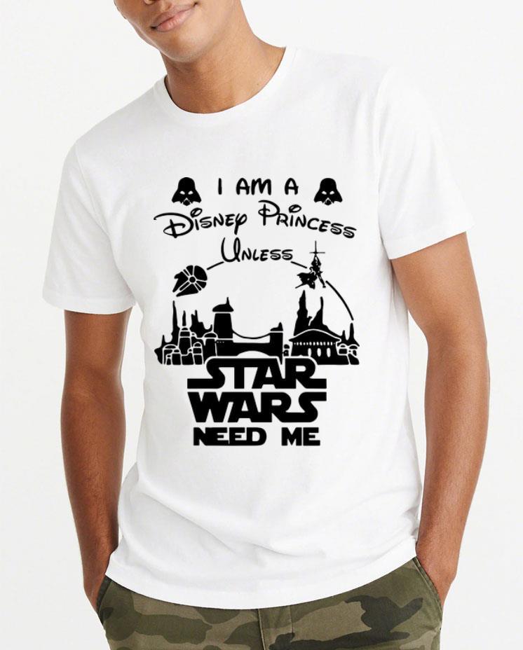 Great I Am A Disney Princess Unless Star Wars Need Me shirt