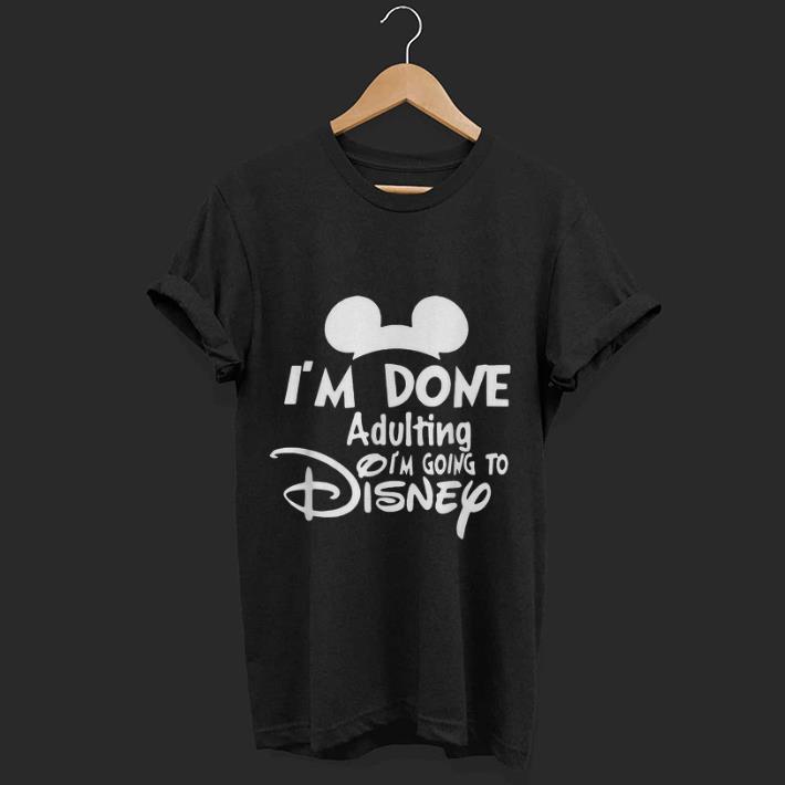 Hot I M Done Adulting I M Going To Disney Shirt 1 1.jpg