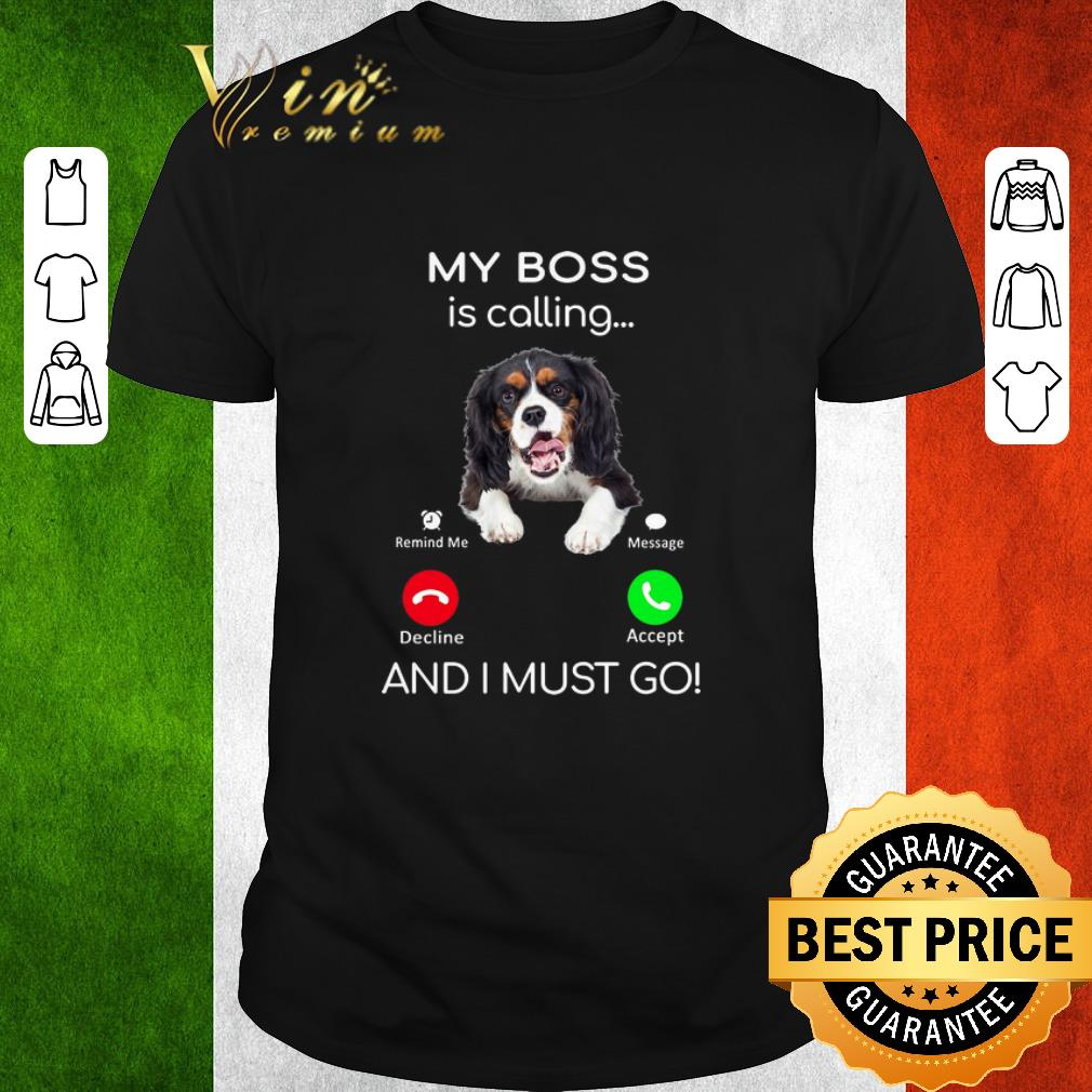 Nice Cavalier King Charles Spaniel My Boss Is Calling And I Must Go Shirt 1 1.jpg
