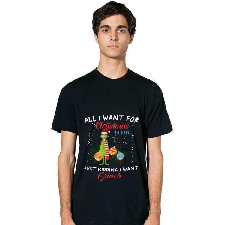 Official All I Want For Christmas Is You Just Kidding I Want Grinch Shirt 2 1.jpg