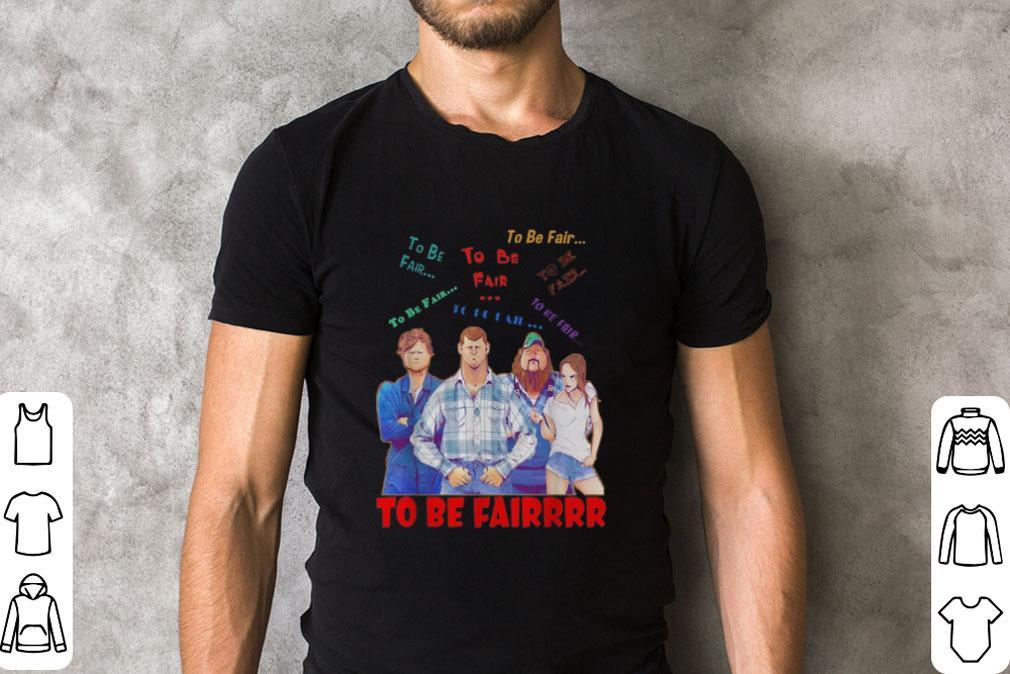 Original Letterkenny Characters To Be Fair To Be Fair To Be Fairrrr Shirt 2 1.jpg