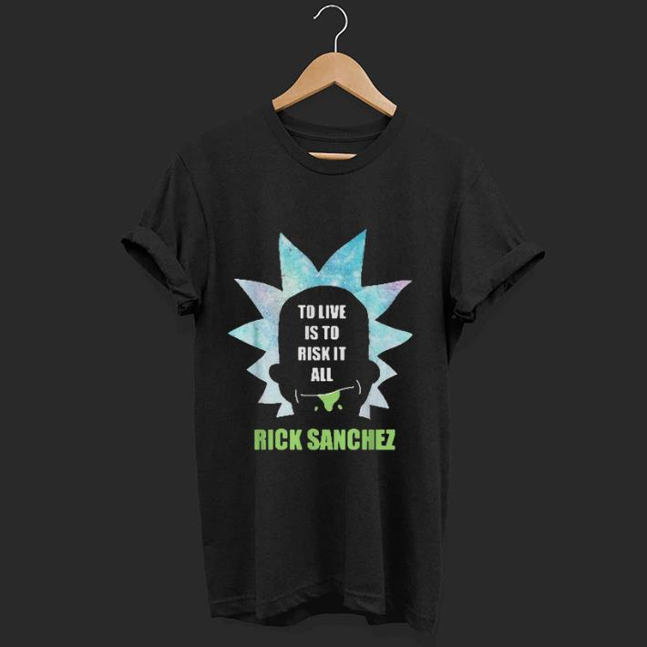 Original To Live Is To Risk It All Rick Sanchez Shirt 1 1 1.jpg
