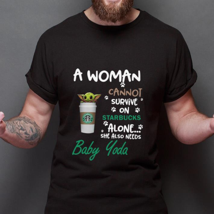 Awesome A Woman Cannot Survive On Starbucks Alone She Also Need Baby Yoda Shirt 2 1.jpg