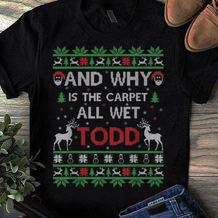 Top And Why Is The Carpet All Wet Todd Ugly Christmas Shirt 1 1.jpg