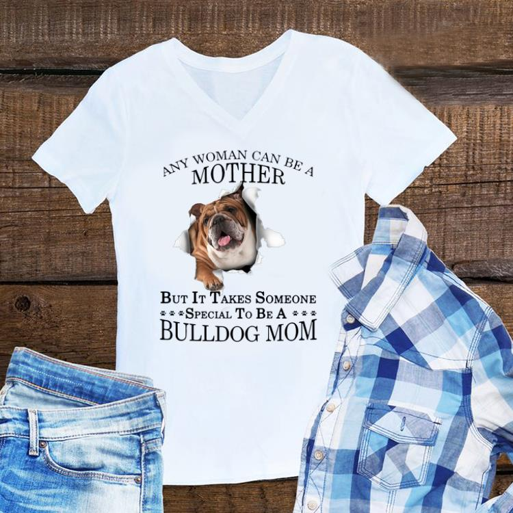Awesome Any Woman Can Be A Mother But It Takes Someone Special To Be A Bulldog Mom shirt