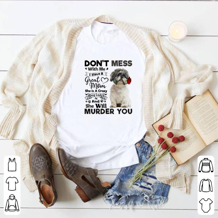 Top Shih Tzu don't mess with me i have a great mom a crazy dog lady shirt