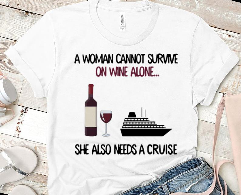 Awesome A Woman Cannot Survive On Wine Alone She Also Needs A Cruise Shirt 1 1.jpg