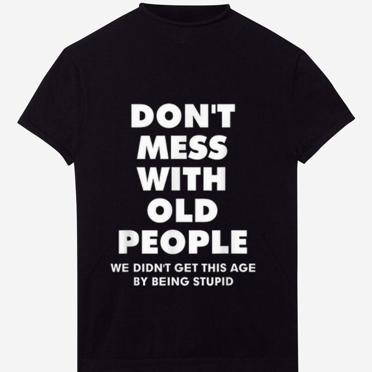 Great Don T Mess With Old People We Didn T Get This Age By Being Stupid Shirt 1 1.jpg