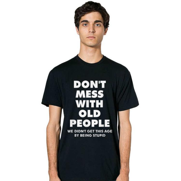 Great Don T Mess With Old People We Didn T Get This Age By Being Stupid Shirt 2 1.jpg