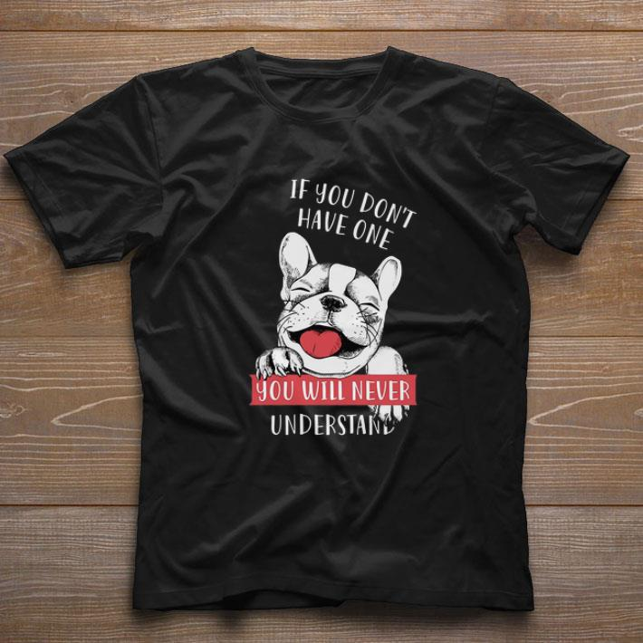 Premium If You Don T Have One You Will Never Understand French Bulldog Shirt 1 1.jpg