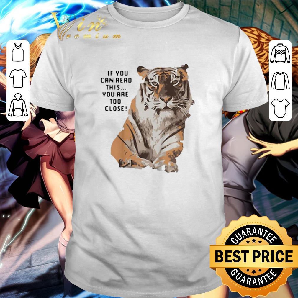 Hot Tiger If You Can Read This You Are Too Close Big Cat Shirt 1 1.jpg