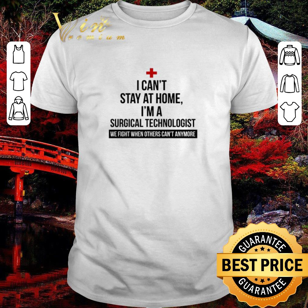 Official I Can T Stay At Home I M A Surgical Technologist We Fight When Others Can T Anymore Shirt 1 1.jpg