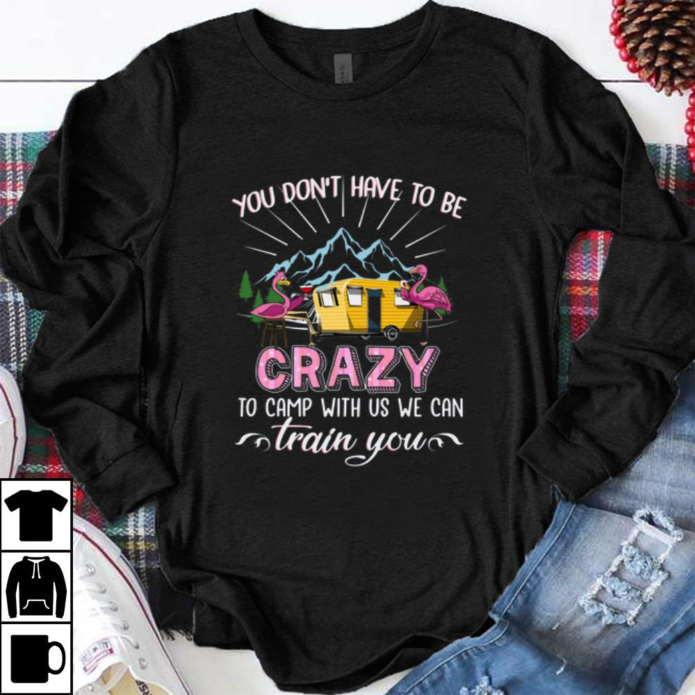 Premium Flamingos You Don T Have To Be Crazy To Camp With Us Shirt 1 1.jpg