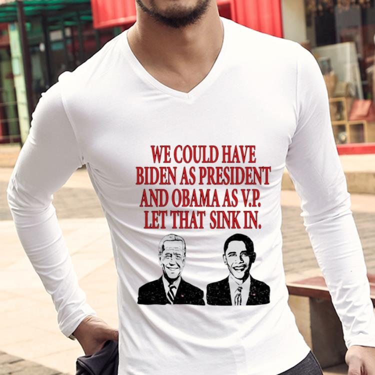 Top We Could Have Biden As President And Obama As Vp Shirt 3 1.jpg