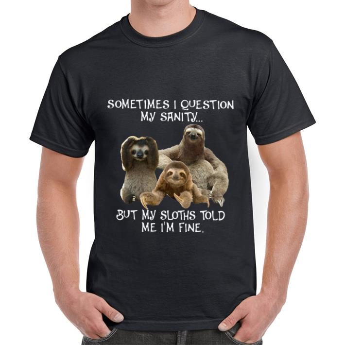 Great Sloth Sometimes I Question My Sanity But My Sloths Told Me I M Fine Shirt 1 1.jpg