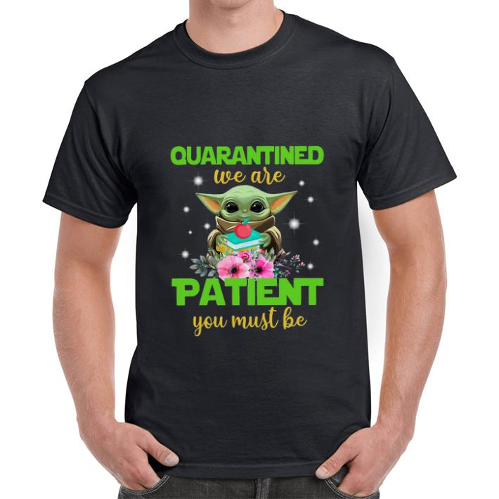 Nice Baby Yoda Book And Apple Quarantined We Are Patient You Must Be Shirt 1 1.jpg