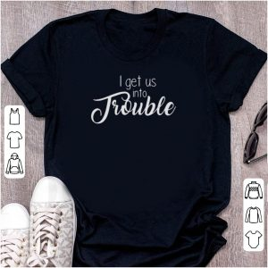 Almica creations i get us into trouble shirt