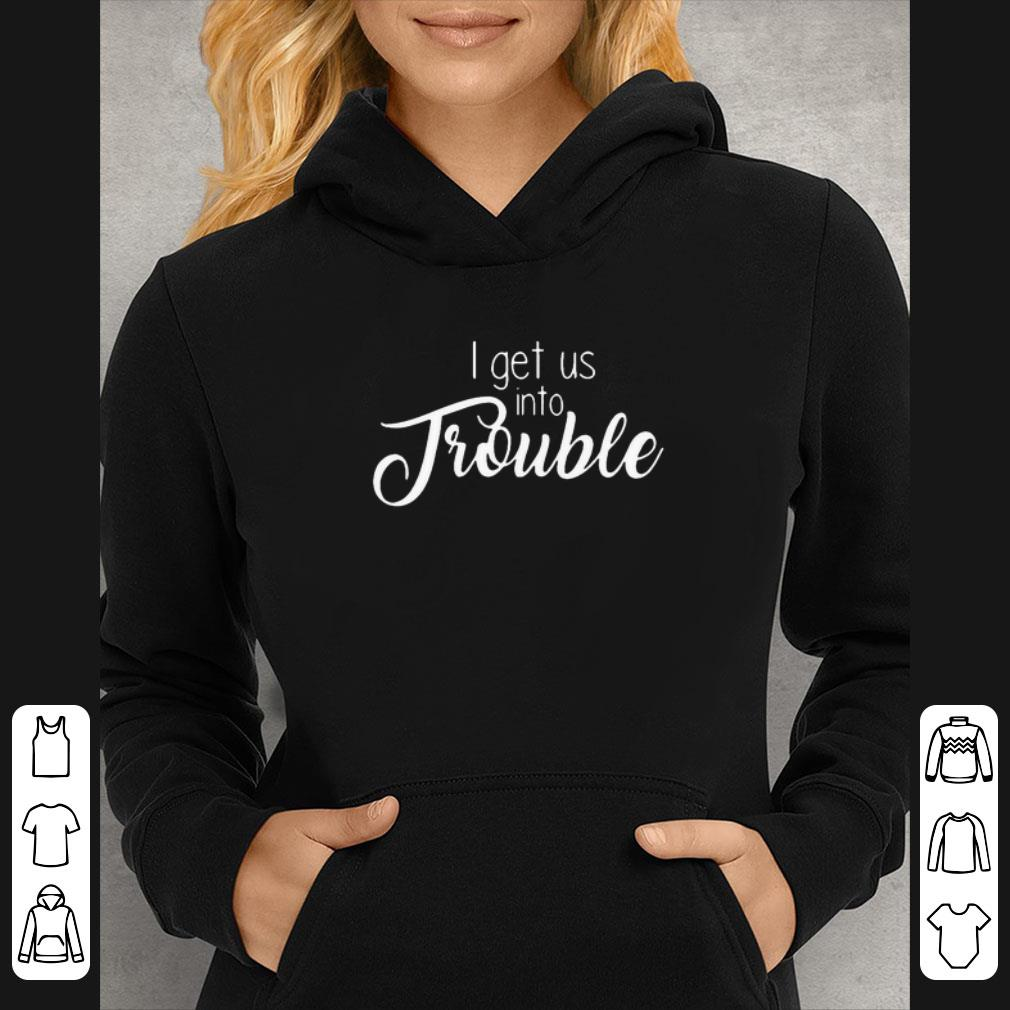 Almica creations i get us into trouble shirt 4 - Almica creations i get us into trouble shirt