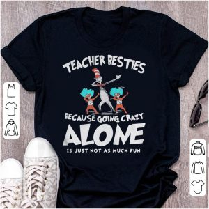 Dr Seuss teacher besties because going crazy alone is just not as much fun shirt