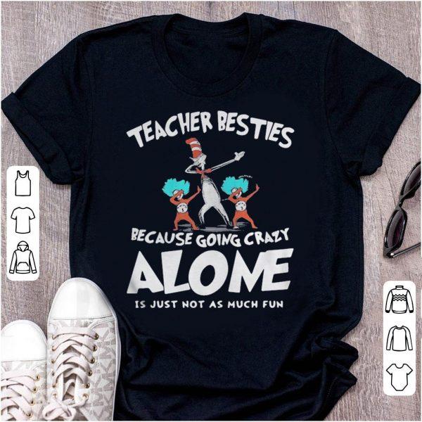 Dr Seuss teacher besties because going crazy alone is just not as much fun shirt