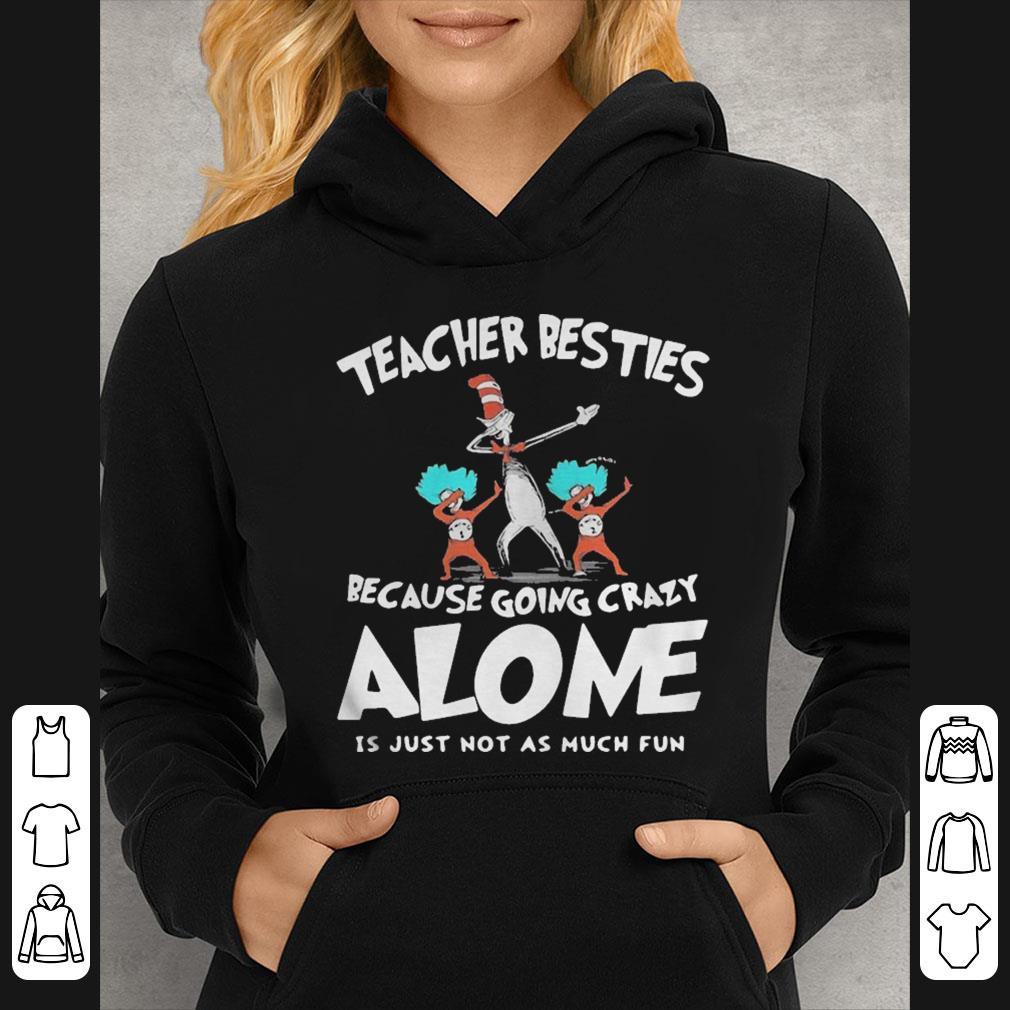 Dr Seuss teacher besties because going crazy alone is just not as much fun shirt 4 - Dr Seuss teacher besties because going crazy alone is just not as much fun shirt