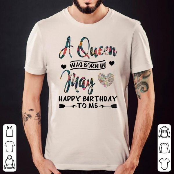 Flower A Queen Was Born In May Happy Birthday To Me shirt