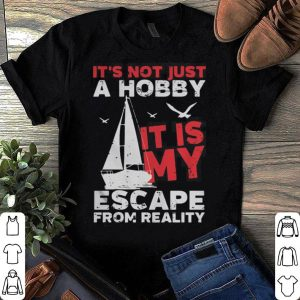 Sailing It's Not Just A Hobby It's My Escape From Reality shirt