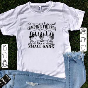 We more than just camping friend we're like a really small gang shirt