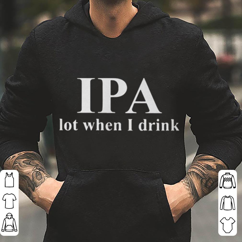 IPA lot when I drink beer shirt 4 - IPA lot when I drink beer shirt
