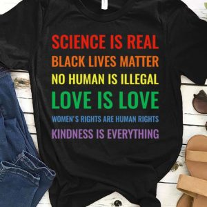 Science Is Real Black Lives Matter No Human Is Illegal Love Is Love Women's Rights Are Human Rights Kindness Is Everything shirt