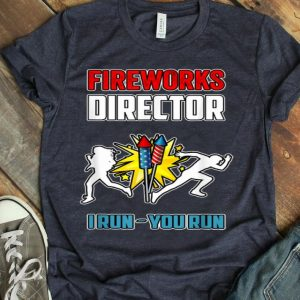Firework Director I Run You Run Firework Happy Independence Day shirt