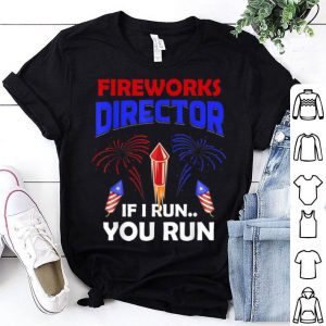 Fireworks Director If I Run You Run Happy Independence Day 4th Of July shirt